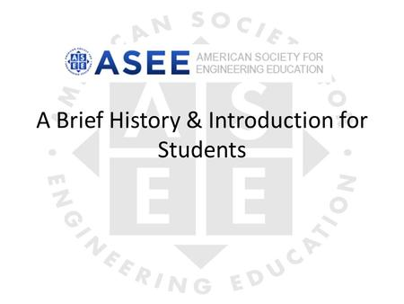 A Brief History & Introduction for Students. History Founded in 1893 as the Society for the Promotion of Engineering Education (SPEE); became ASEE in.
