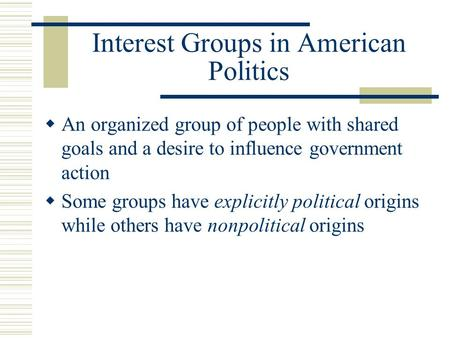 Interest Groups in American Politics  An organized group of people with shared goals and a desire to influence government action  Some groups have explicitly.