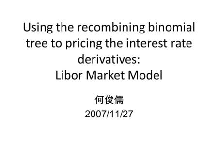 Using the recombining binomial tree to pricing the interest rate derivatives: Libor Market Model 何俊儒 2007/11/27.