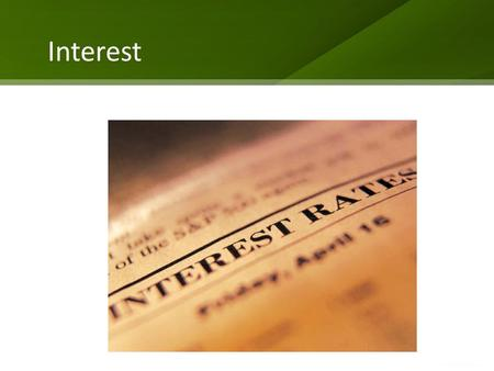 "Interest. What is Interest? The rate a financial institution charges for the money it lends The rate rises and falls (fluctuates) The ""prime"" interest."
