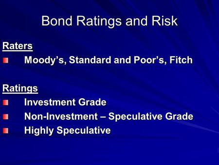 Bond Ratings and Risk Raters Moody's, Standard and Poor's, Fitch Ratings Investment Grade Non-Investment – Speculative Grade Highly Speculative.