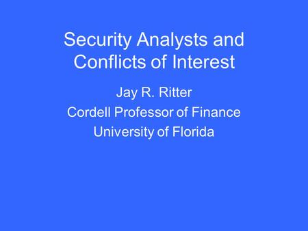 Security Analysts and Conflicts of Interest Jay R. Ritter Cordell Professor of Finance University of Florida.