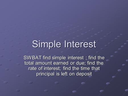 Simple Interest SWBAT find simple interest ; find the total amount earned or due; find the rate of interest; find the time that principal is left on deposit.