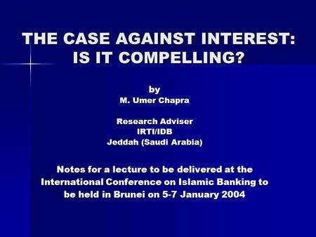 THE CASE AGAINST INTEREST: IS IT COMPELLING? by M. Umer Chapra Research Adviser IRTI/IDB Jeddah (Saudi Arabia) Notes for a lecture to be delivered at the.