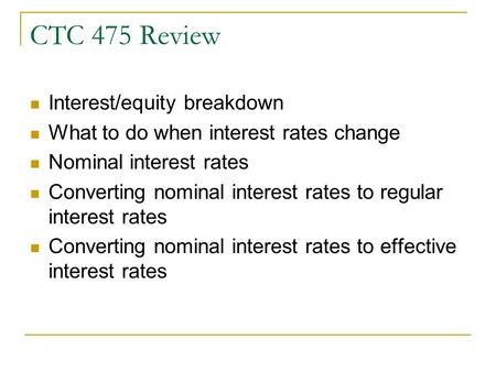 CTC 475 Review Interest/equity breakdown What to do when interest rates change Nominal interest rates Converting nominal interest rates to regular interest.