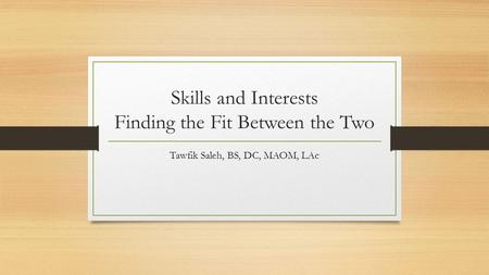 Skills and Interests Finding the Fit Between the Two Tawfik Saleh, BS, DC, MAOM, LAc.