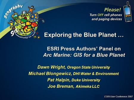 ESRI User Conference 2007 UC 2007 1 Exploring the Blue Planet … ESRI Press Authors' Panel on Arc Marine: GIS for a Blue Planet Dawn Wright, Oregon State.