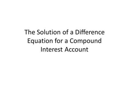 The Solution of a Difference Equation for a Compound Interest Account.