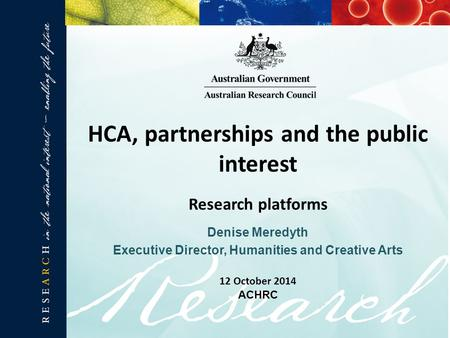 Denise Meredyth Executive Director, Humanities and Creative Arts HCA, partnerships and the public interest Research platforms 12 October 2014 ACHRC.