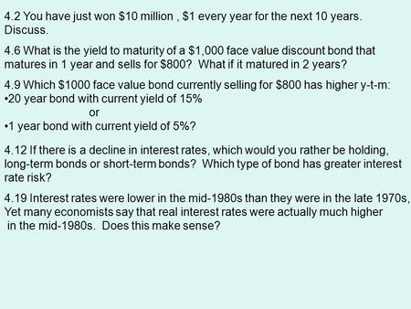 4.2 You have just won $10 million, $1 every year for the next 10 years. Discuss. 4.6 What is the yield to maturity of a $1,000 face value discount bond.