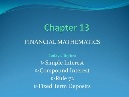 FINANCIAL MATHEMATICS Today's Topics: ⊲ Simple Interest ⊲ Compound Interest ⊲ Rule 72 ⊲ Fixed Term Deposits.