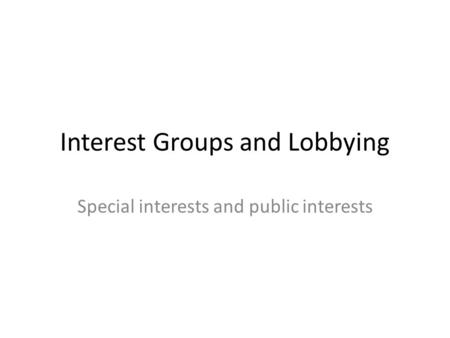 Interest Groups and Lobbying Special interests and public interests.
