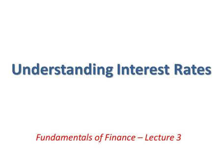 Understanding Interest Rates Fundamentals of Finance – Lecture 3.