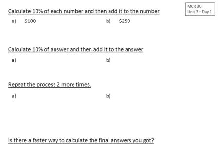 Calculate 10% of each number and then add it to the number MCR 3UI Unit 7 – Day 1 a) $100b)$250 Calculate 10% of answer and then add it to the answer a)
