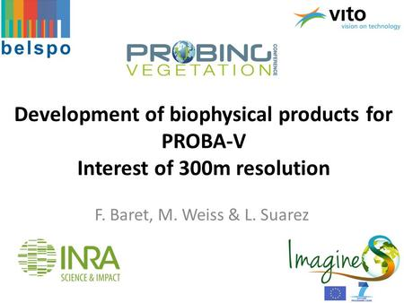 Development of biophysical products for PROBA-V Interest of 300m resolution F. Baret, M. Weiss & L. Suarez.