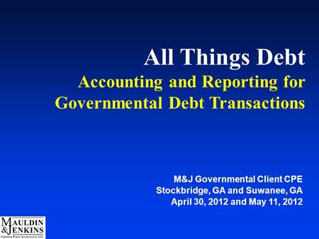 All Things Debt Accounting and Reporting for Governmental Debt Transactions M&J Governmental Client CPE Stockbridge, GA and Suwanee, GA April 30, 2012.