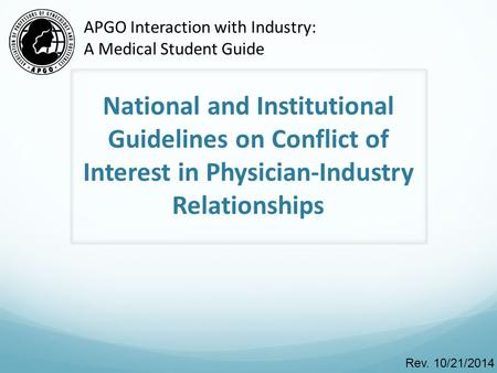 National and Institutional Guidelines on Conflict of Interest in Physician-Industry Relationships Rev. 10/21/2014 APGO Interaction with Industry: A Medical.