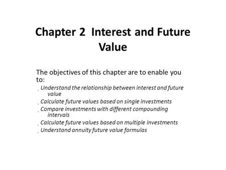 Chapter 2 Interest and Future Value The objectives of this chapter are to enable you to:  Understand the relationship between interest and future value.