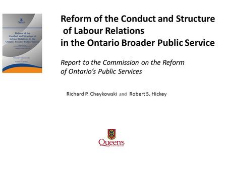 Richard P. Chaykowski and Robert S. Hickey Reform of the Conduct and Structure of Labour Relations in the Ontario Broader Public Service Report to the.