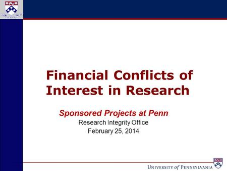 Financial Conflicts of Interest in Research Sponsored Projects at Penn Research Integrity Office February 25, 2014.