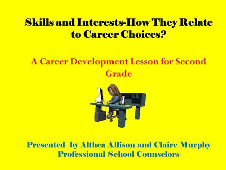 Skills and Interests-How They Relate to Career Choices? A Career Development Lesson for Second Grade Presented by Althea Allison and Claire Murphy Professional.