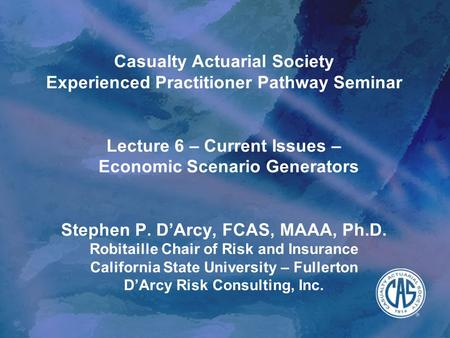 Casualty Actuarial Society Experienced Practitioner Pathway Seminar Lecture 6 – Current Issues – Economic Scenario Generators Stephen P. D'Arcy,