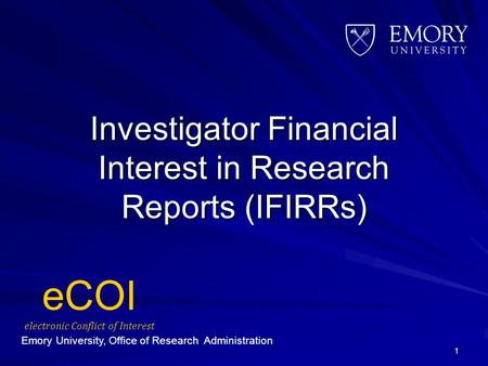 Investigator Financial Interest in Research Reports (IFIRRs) 1 eCOI electronic Conflict of Interest Emory University, Office of Research Administration.