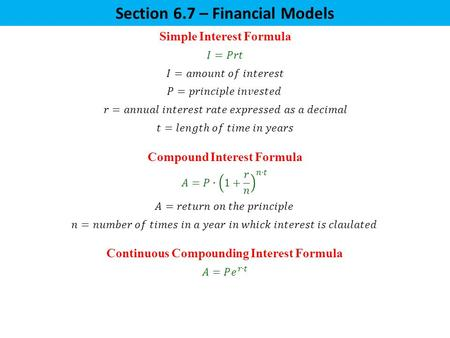 Section 6.7 – Financial Models Simple Interest Formula Compound Interest Formula Continuous Compounding Interest Formula.