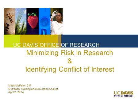 Minimizing Risk in Research & Identifying Conflict of Interest UC DAVIS OFFICE OF RESEARCH Miles McFann, CIP Outreach, Training and Education Analyst April.