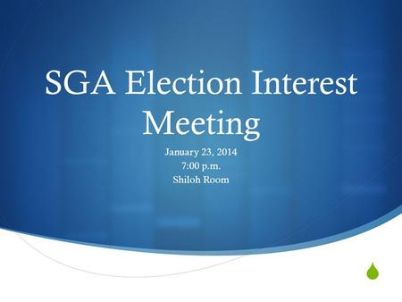  SGA Election Interest Meeting January 23, 2014 7:00 p.m. Shiloh Room.