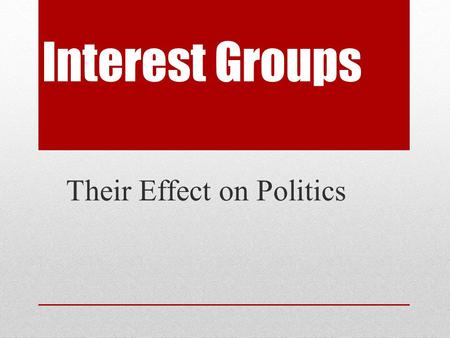 Interest Groups Their Effect on Politics. Lobby- An interest group organized to influence government decisions, especially legislation. Why are interest.