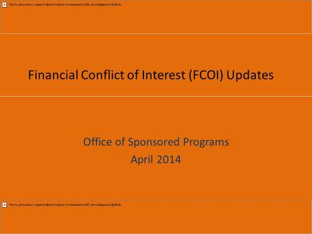 Financial Conflict of Interest (FCOI) Updates Office of Sponsored Programs April 2014.
