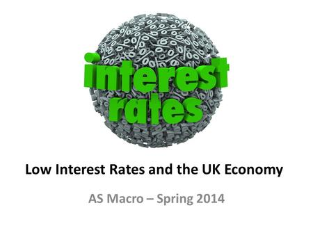 Low Interest Rates and the UK Economy AS Macro – Spring 2014.