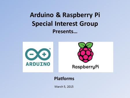 Arduino & Raspberry Pi Special Interest Group Presents… March 5, 2015 Platforms.