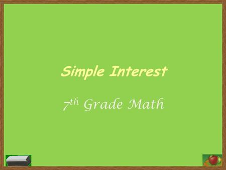 Simple Interest 7 th Grade Math. Vocabulary Interest – Money paid or earned for the use of money Principal – The amount of money borrowed or invested.
