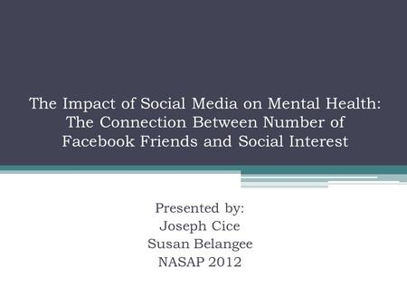 The Impact of Social Media on Mental Health: The Connection Between Number of Facebook Friends and Social Interest Presented by: Joseph Cice Susan Belangee.