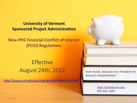 University of Vermont Sponsored Project Administration New PHS Financial Conflict of Interest (FCOI) Regulations Effective August 24th, 2012 Ruth Farrell,