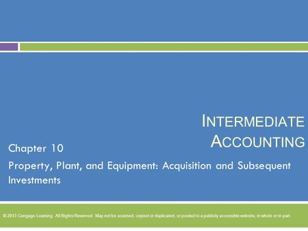 I NTERMEDIATE A CCOUNTING Chapter 10 Property, Plant, and Equipment: Acquisition and Subsequent Investments © 2013 Cengage Learning. All Rights Reserved.
