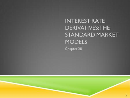 INTEREST RATE DERIVATIVES: THE STANDARD MARKET MODELS Chapter 28 1.