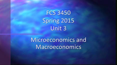 Microeconomics and Macroeconomics FCS 3450 Spring 2015 Unit 3.