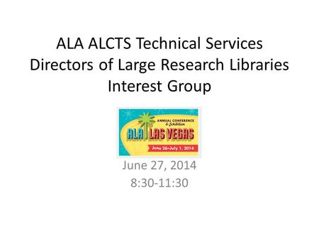 ALA ALCTS Technical Services Directors of Large Research Libraries Interest Group June 27, 2014 8:30-11:30.