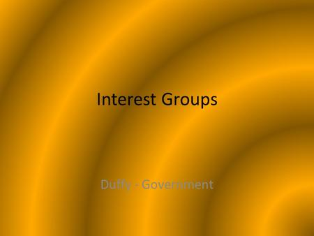 Interest Groups Duffy - Government. What are Interest Groups? Groups that seek to influence public policy in ways that help their members – Support policies.