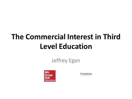 The Commercial Interest in Third Level Education Jeffrey Egan.