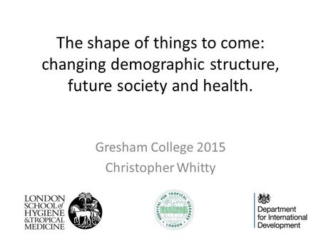 The shape of things to come: changing demographic structure, future society and health. Gresham College 2015 Christopher Whitty.