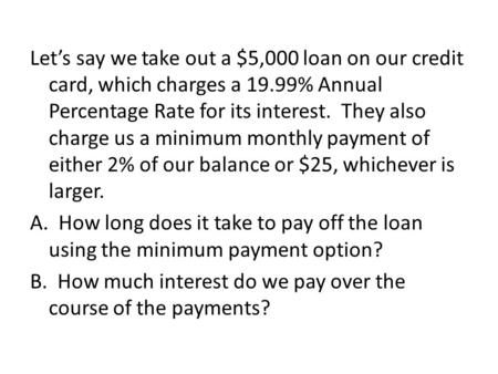Let's say we take out a $5,000 loan on our credit card, which charges a 19.99% Annual Percentage Rate for its interest. They also charge us a minimum monthly.