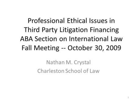 Professional Ethical Issues in Third Party Litigation Financing ABA Section on International Law Fall Meeting -- October 30, 2009 Nathan M. Crystal Charleston.
