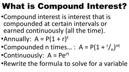 What is Compound Interest? Compound interest is interest that is compounded at certain intervals or earned continuously (all the time). Annually: A = P(1.