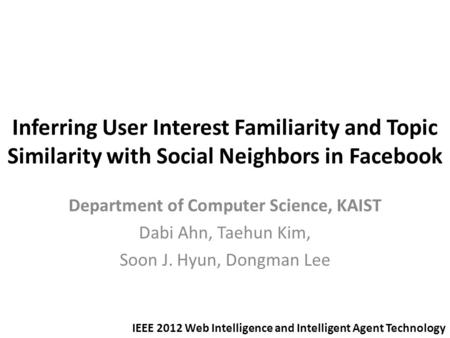 Inferring User Interest Familiarity and Topic Similarity with Social Neighbors in Facebook Department of Computer Science, KAIST Dabi Ahn, Taehun Kim,