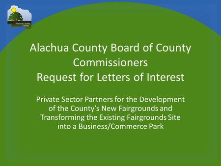 Alachua County Board of County Commissioners Request for Letters of Interest Private Sector Partners for the Development of the County's New Fairgrounds.
