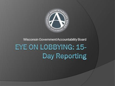 Wisconsin Government Accountability Board. 15-Day Reporting  Each principal must report to the Government Accountability Board each bill, budget bill.